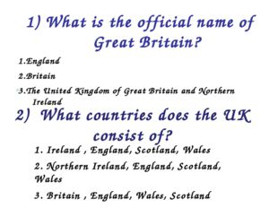 1) What is the official name of Great Britain? 1.England 2.Britain 3.The Unit