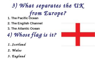 3) What separates the UK from Europe? 1. The Pacific Ocean 2. The English Cha