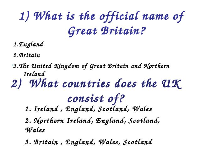 1) What is the official name of Great Britain? 1.England 2.Britain 3.The Unit...