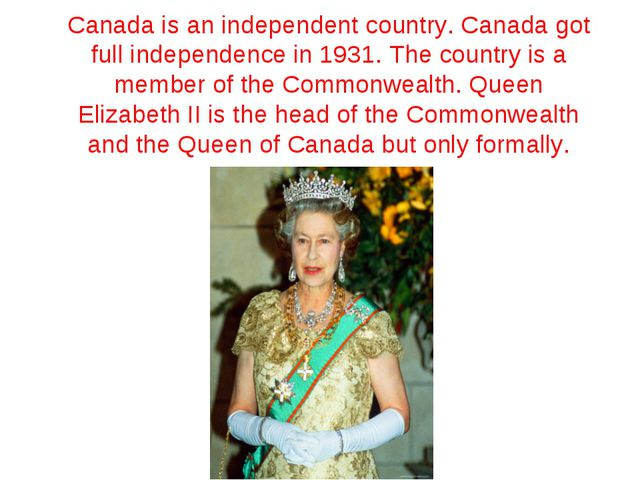 Canada is an independent country. Canada got full independence in 1931. The c...