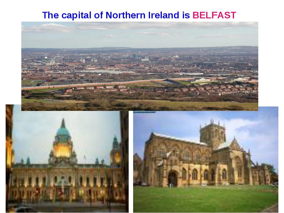 The capital of Northern Ireland is BELFAST