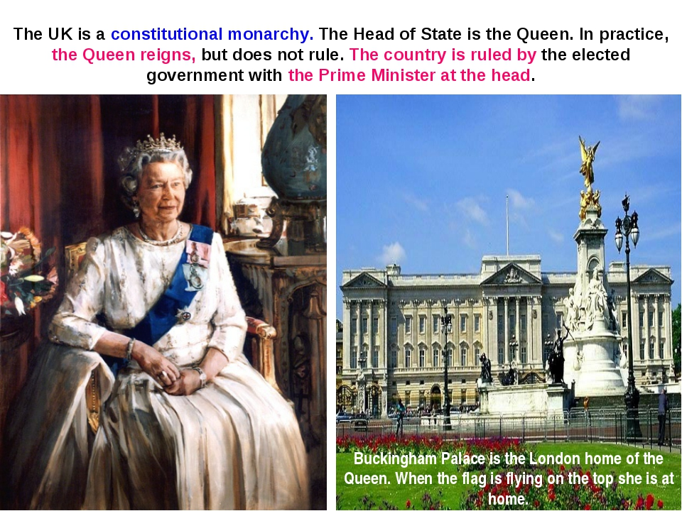 The UK is a constitutional monarchy. The Head of State is the Queen. In pract...