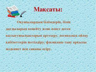Мақсаты: Оқушылардың білімдерін, білік дағдыларын кеңейту және пәнге деген қы