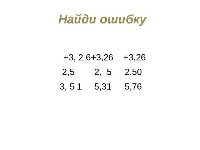 Найди ошибку +3, 2 6+3,26+3,26 2,5 2, 5 2,50 3, 5 1 5,31 5,76