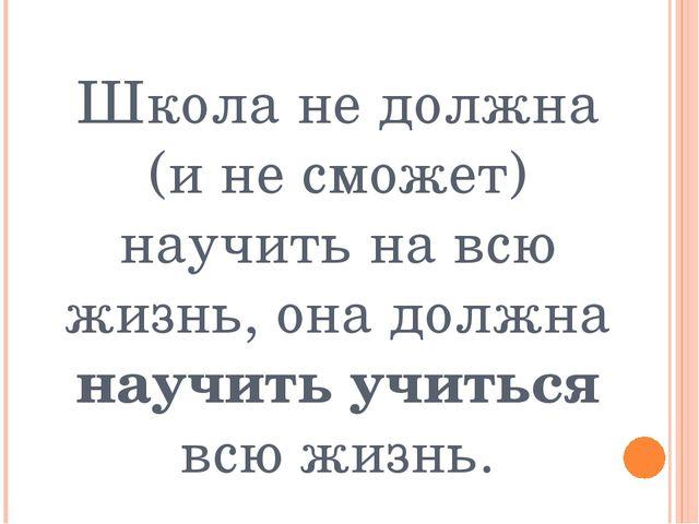 Школа не должна (и не сможет) научить на всю жизнь, она должна научить учитьс...