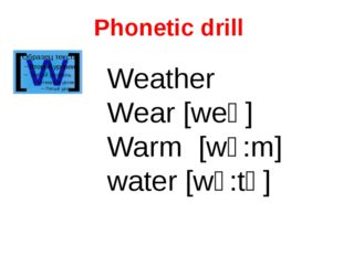 Phonetic drill Weather Wear [weә] Warm [wͻ:m] water [wͻ:tә]