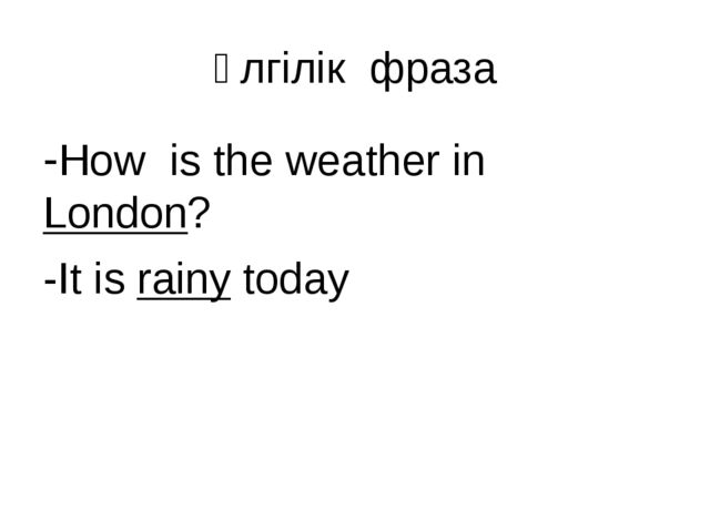 Үлгілік фраза -How is the weather in London? -It is rainy today