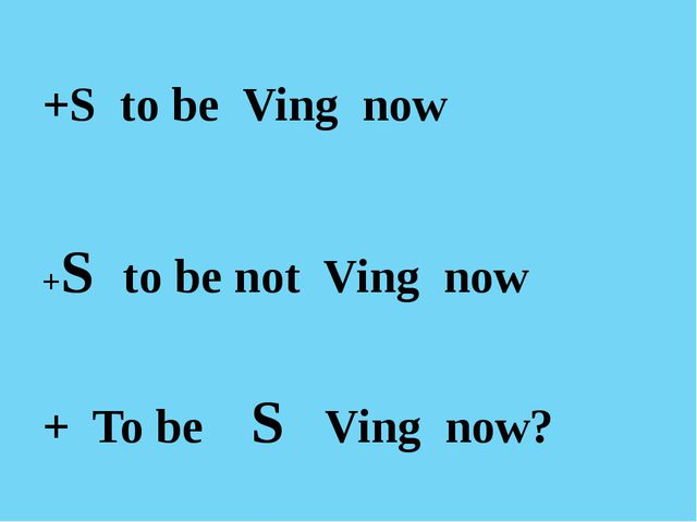 +S to be Ving now +S to be not Ving now + To be S Ving now?