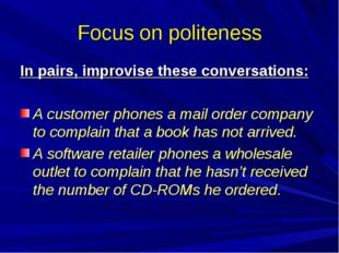 Focus on politeness In pairs, improvise these conversations: A customer phone