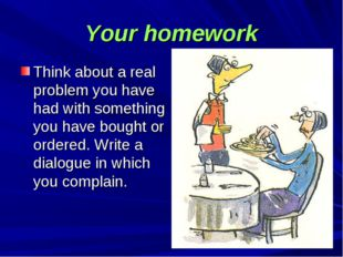 Your homework Think about a real problem you have had with something you have