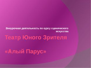 Театр Юного Зрителя «Алый Парус» Внеурочная деятельность по курсу сценическог