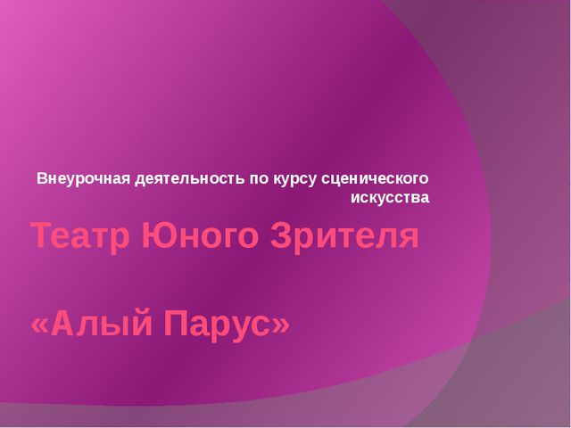 Театр Юного Зрителя «Алый Парус» Внеурочная деятельность по курсу сценическог...