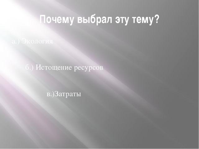 Почему выбрал эту тему? а.) Экология б.) Истощение ресурсов в.)Затраты