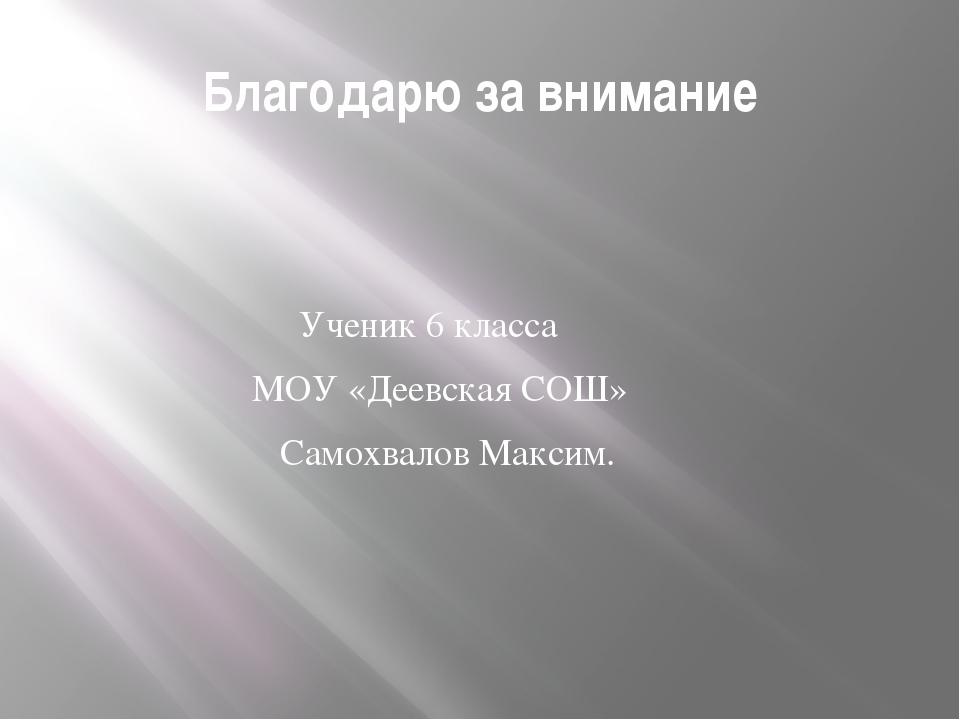 Благодарю за внимание Ученик 6 класса МОУ «Деевская СОШ» Самохвалов Максим.