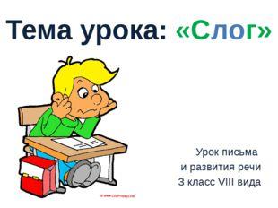 Урок письма и развития речи 3 класс VIII вида Тема урока: «Слог»