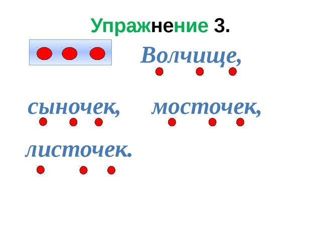 Упражнение 3. Волчище, сыночек, мосточек, листочек.
