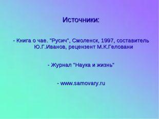 """Источники: - Книга о чае. """"Русич"""", Смоленск, 1997, составитель Ю.Г.Иванов, ре"""