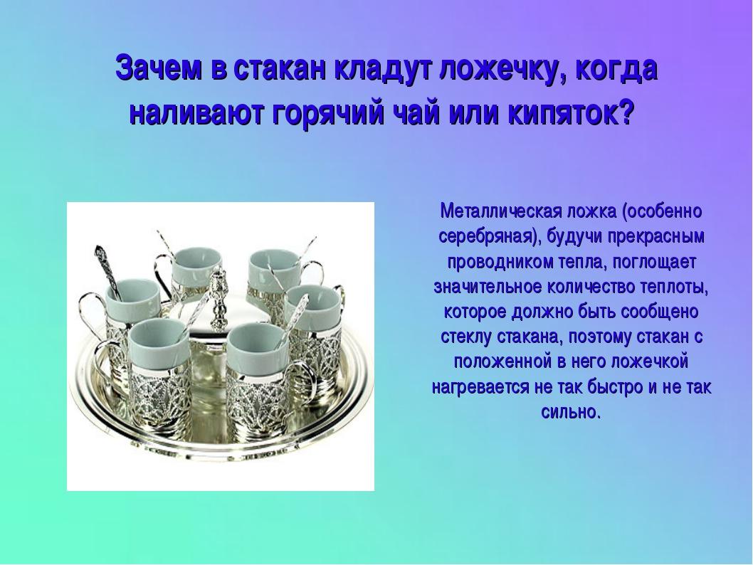 Зачем в стакан кладут ложечку, когда наливают горячий чай или кипяток? Металл...