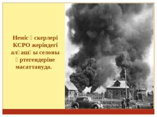 Неміс әскерлері КСРО жеріндегі алғашқы селоны өртегендеріне масаттануда.