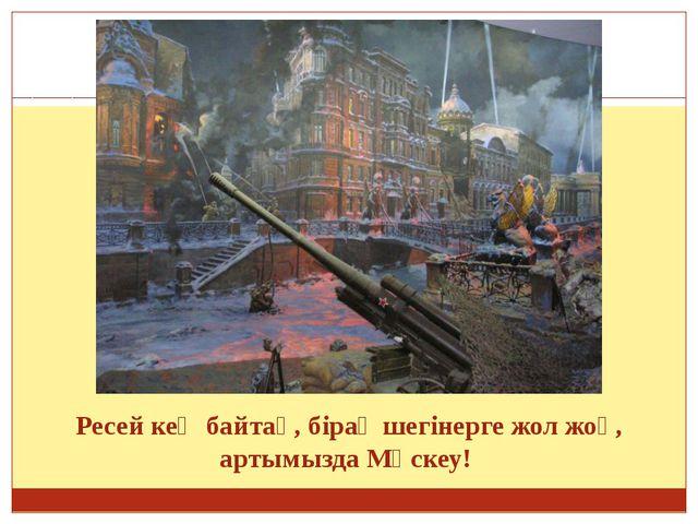 Ресей кең байтақ, бірақ шегінерге жол жоқ, артымызда Мәскеу!