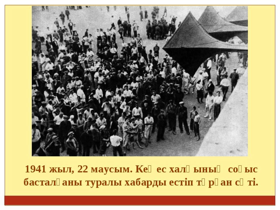 1941 жыл, 22 маусым. Кеңес халқының соғыс басталғаны туралы хабарды естіп тұ...