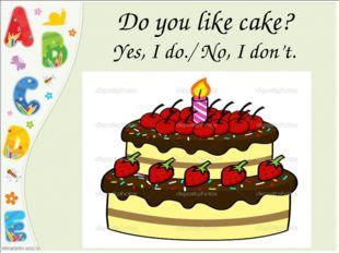 Do you like cake? Yes, I do./ No, I don't.