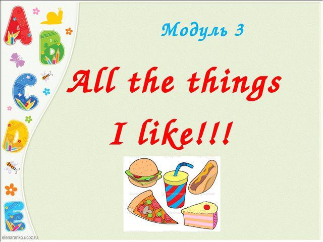Модуль 3 All the things I like!!!