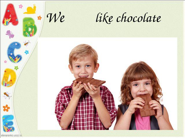 We like chocolate