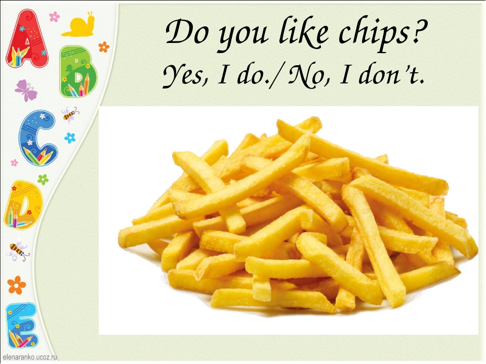 Do you like chips? Yes, I do./ No, I don't.