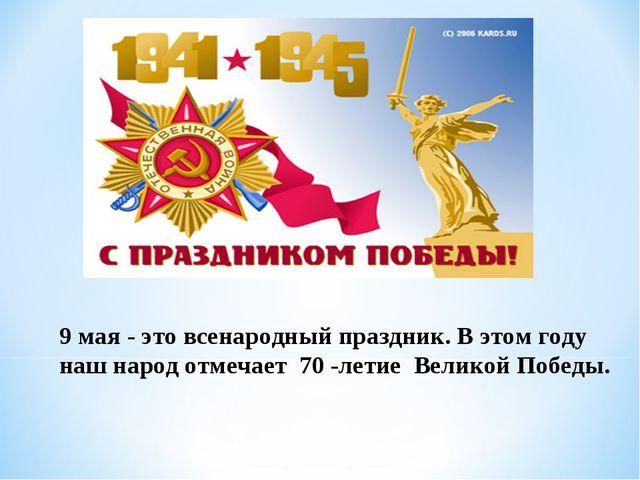 9 мая - это всенародный праздник. В этом году наш народ отмечает 70 -летие Ве...