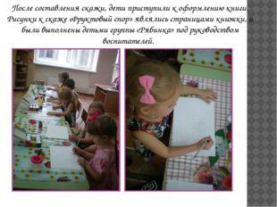 После составления сказки, дети приступили к оформлению книги. Рисунки к сказк