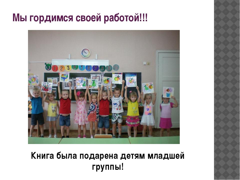 Мы гордимся своей работой!!! Книга была подарена детям младшей группы!