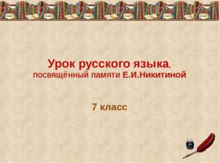 Урок русского языка, посвящённый памяти Е.И.Никитиной 7 класс