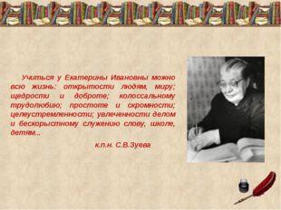 Учиться у Екатерины Ивановны можно всю жизнь: открытости людям, миру; щедро