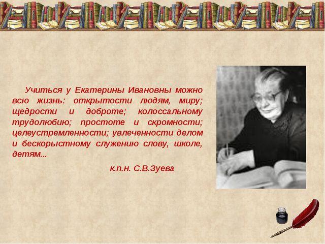 Учиться у Екатерины Ивановны можно всю жизнь: открытости людям, миру; щедро...