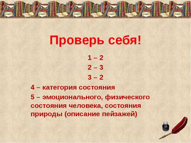 Проверь себя! 1 – 2 2 – 3 3 – 2 4 – категория состояния 5 – эмоционального, ф...