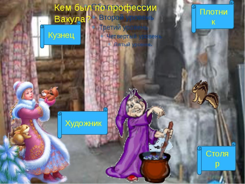 Кем был по профессии Вакула? Плотник Столяр Кузнец Художник