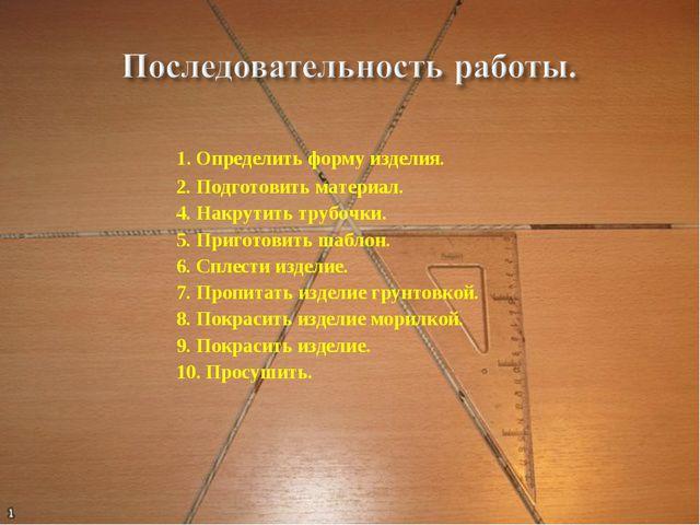 1. Определить форму изделия. 2. Подготовить материал. 4. Накрутить трубочки....