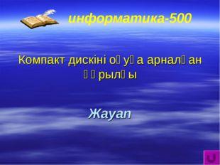 информатика-500 Компакт дискіні оқуға арналған құрылғы Жауап