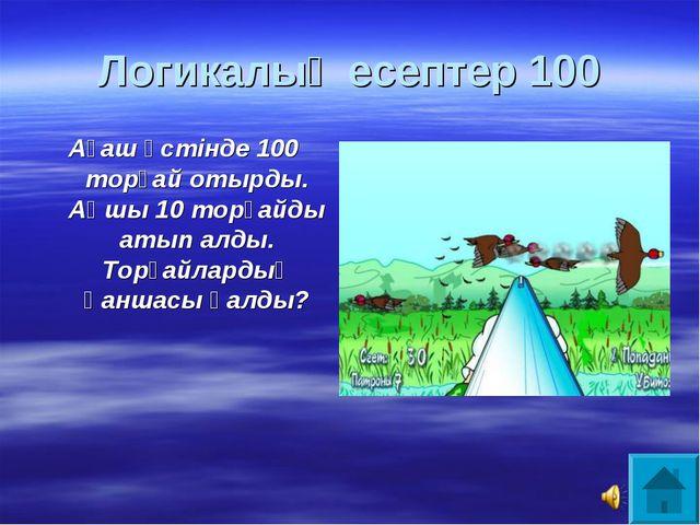 Логикалық есептер 100 Ағаш үстінде 100 торғай отырды. Аңшы 10 торғайды атып а...