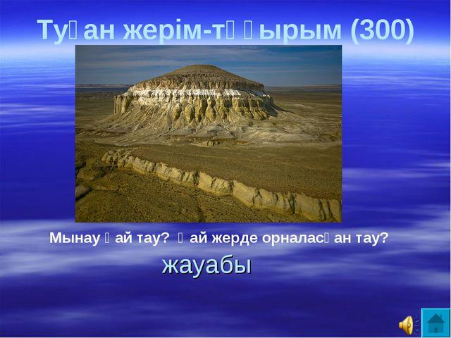 жауабы Мынау қай тау? Қай жерде орналасқан тау? Туған жерім-тұғырым (300)