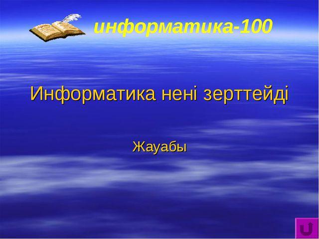 информатика-100 Информатика нені зерттейді Жауабы