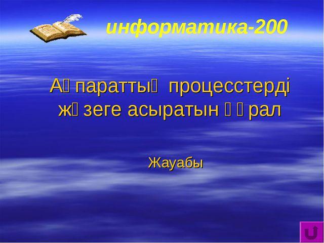 информатика-200 Ақпараттық процесстерді жүзеге асыратын құрал Жауабы