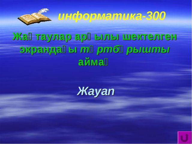 информатика-300 Жақтаулар арқылы шектелген экрандағы төртбұрышты аймақ Жауап
