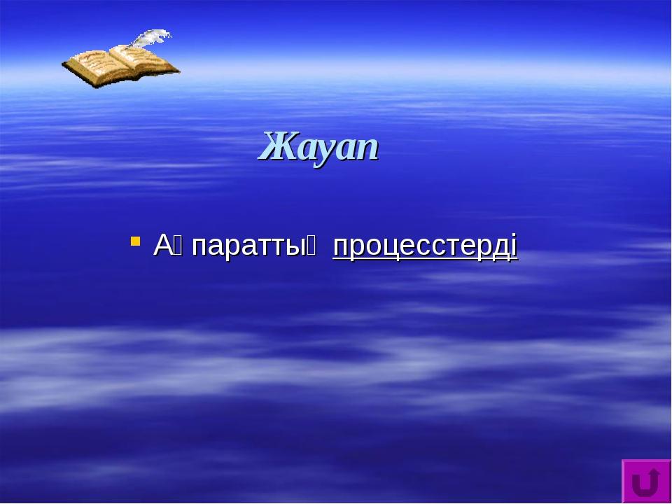 Жауап Ақпараттық процесстерді