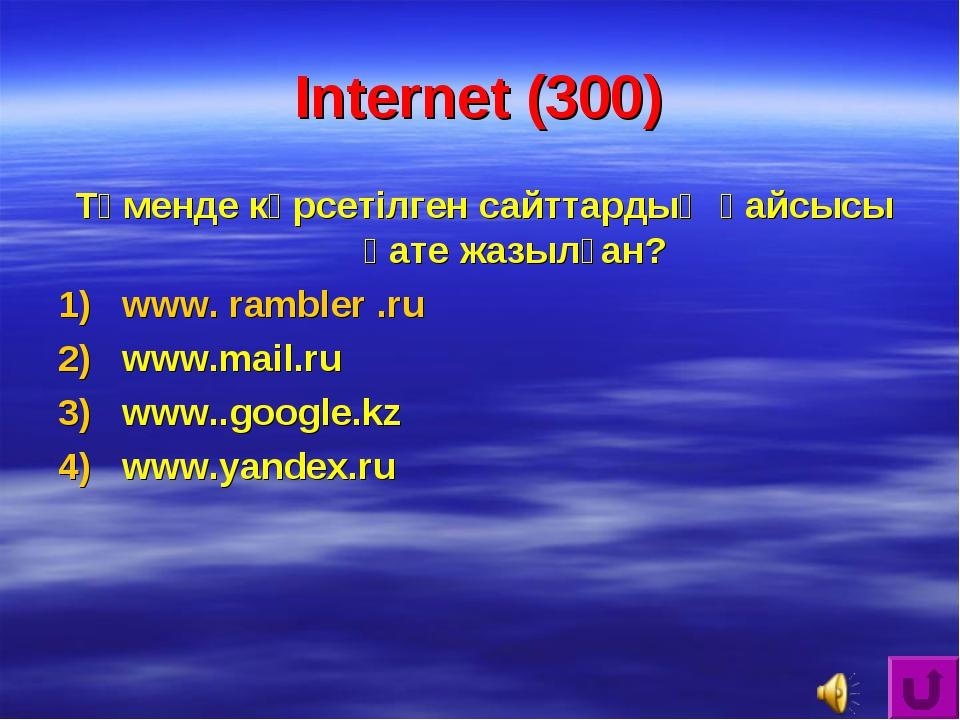 Internet (300) Төменде көрсетілген сайттардың қайсысы қате жазылған? www. ram...