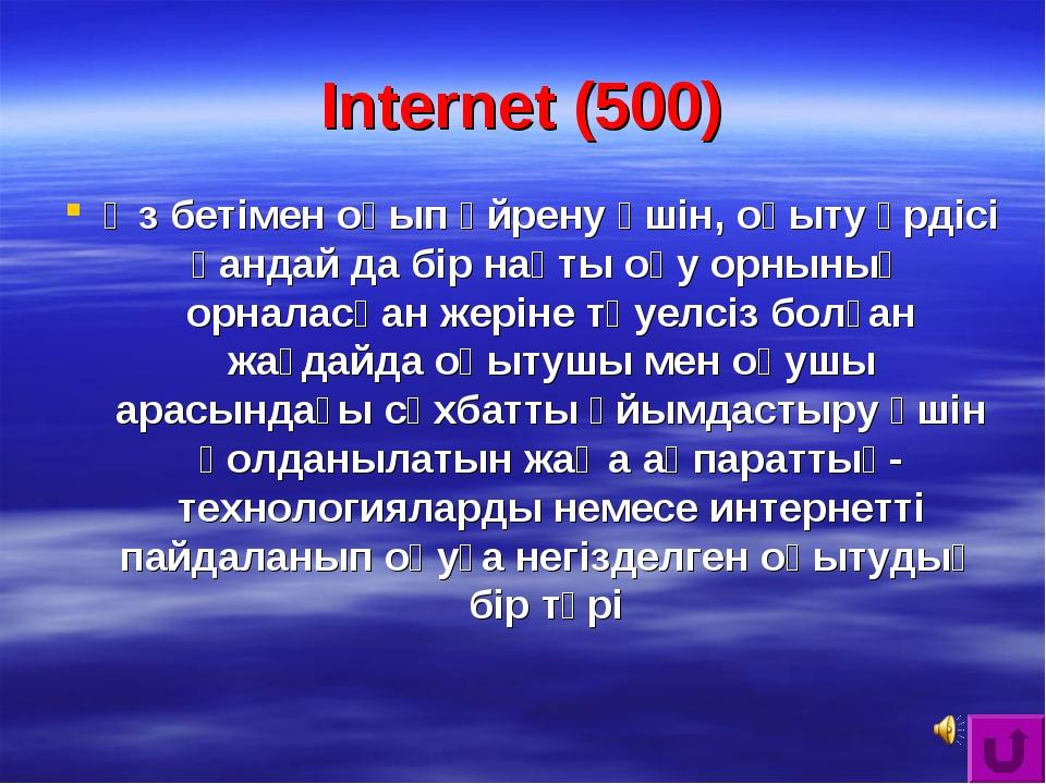 Internet (500) Өз бетімен оқып үйрену үшін, оқыту үрдісі қандай да бір нақты...