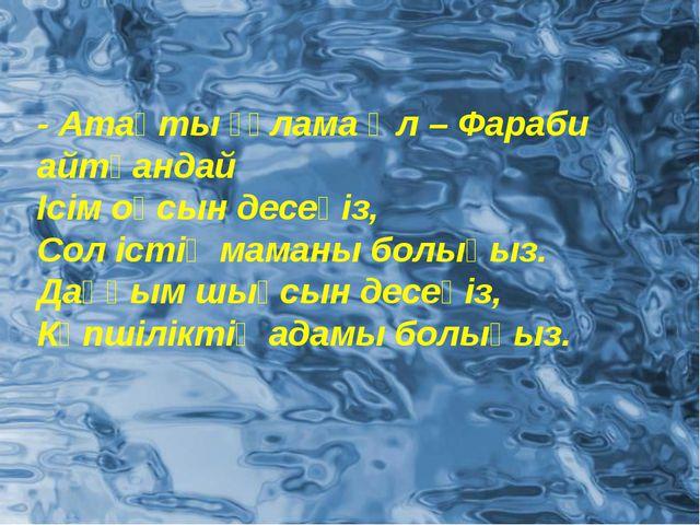 - Атақты ғұлама Әл – Фараби айтқандай Ісім оңсын десеңіз, Сол істің маманы бо...