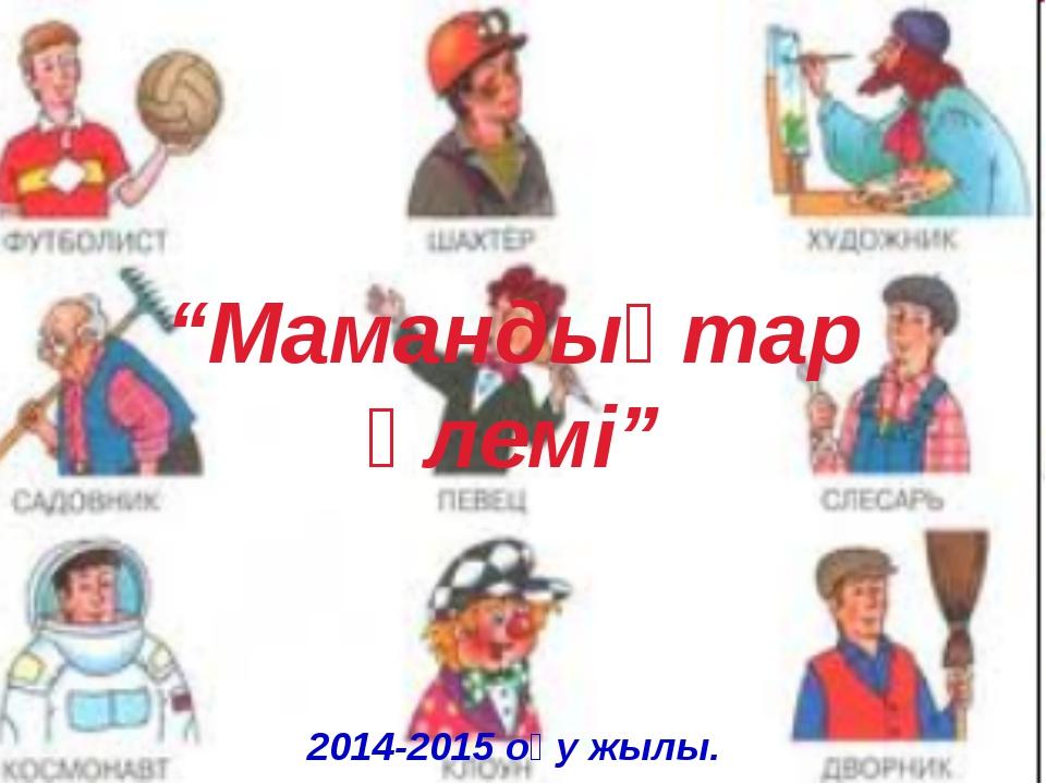 """""""Мамандықтар әлемі"""" 2014-2015 оқу жылы."""