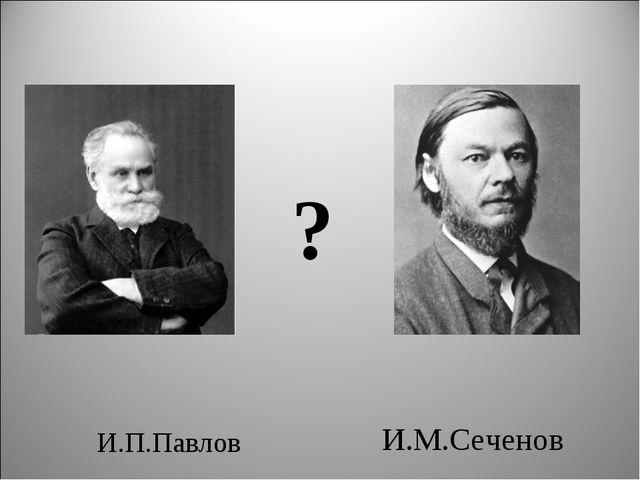 И.П.Павлов И.М.Сеченов ?
